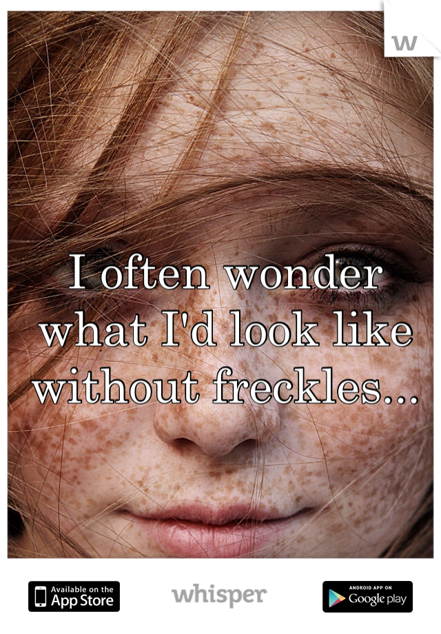 I often wonder what I'd look like without freckles...