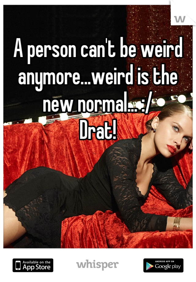 A person can't be weird anymore...weird is the new normal... :/ Drat!