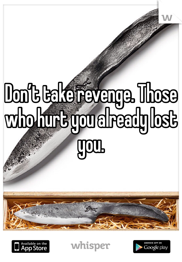 Don't take revenge. Those who hurt you already lost you.