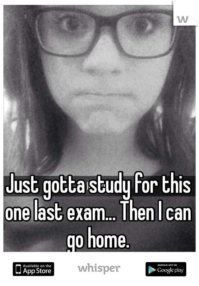 Just gotta study for this one last exam... Then I can go home.