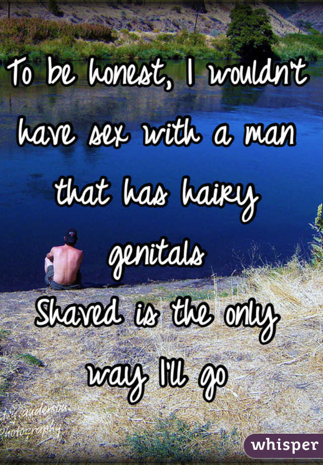To be honest, I wouldn't have sex with a man that has hairy genitals Shaved is the only way I'll go