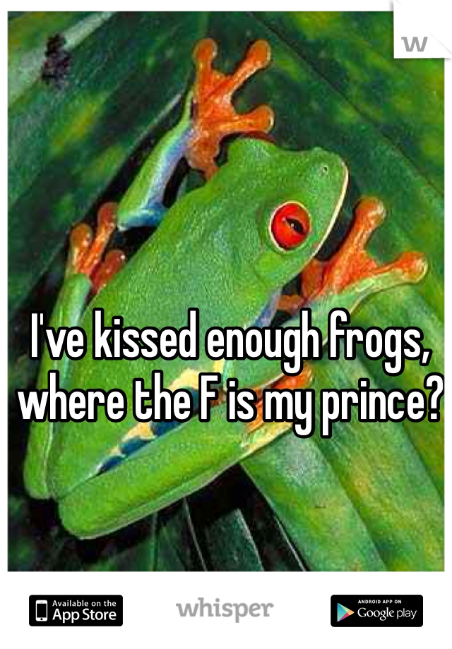 I've kissed enough frogs, where the F is my prince?
