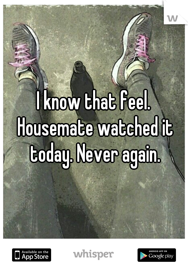 I know that feel. Housemate watched it today. Never again.