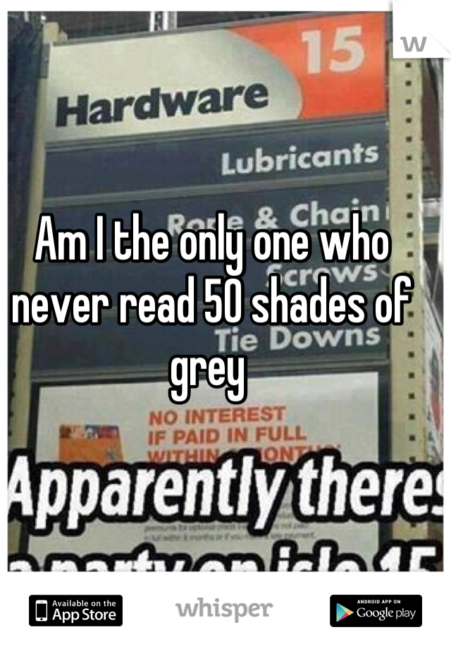 Am I the only one who never read 50 shades of grey