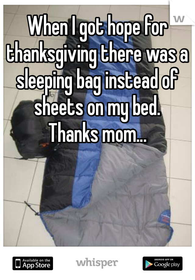 When I got hope for thanksgiving there was a sleeping bag instead of sheets on my bed. Thanks mom...