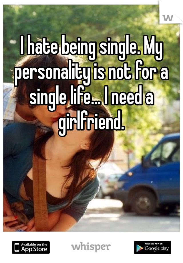 I hate being single. My personality is not for a single life... I need a girlfriend.