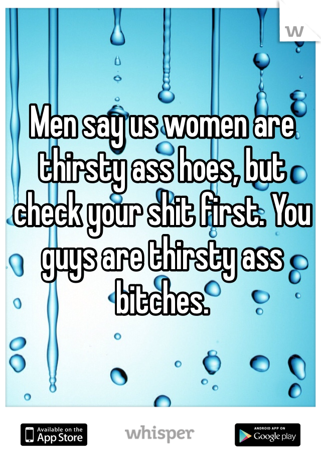 Men say us women are thirsty ass hoes, but check your shit first. You guys are thirsty ass bitches.