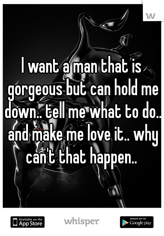 I want a man that is gorgeous but can hold me down.. tell me what to do.. and make me love it.. why can't that happen..