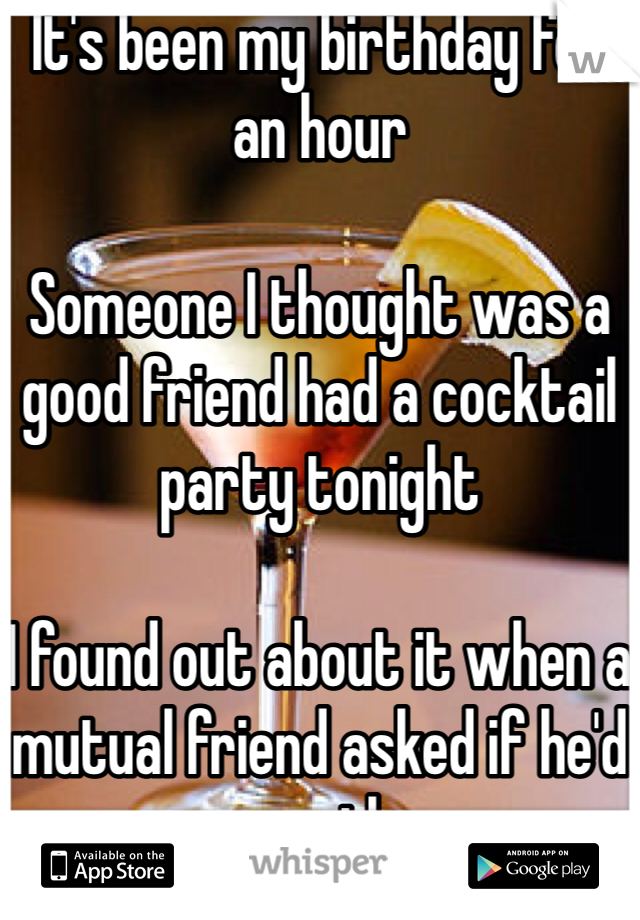 It's been my birthday for an hour  Someone I thought was a good friend had a cocktail party tonight  I found out about it when a mutual friend asked if he'd see me there