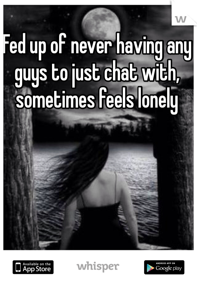 Fed up of never having any guys to just chat with, sometimes feels lonely