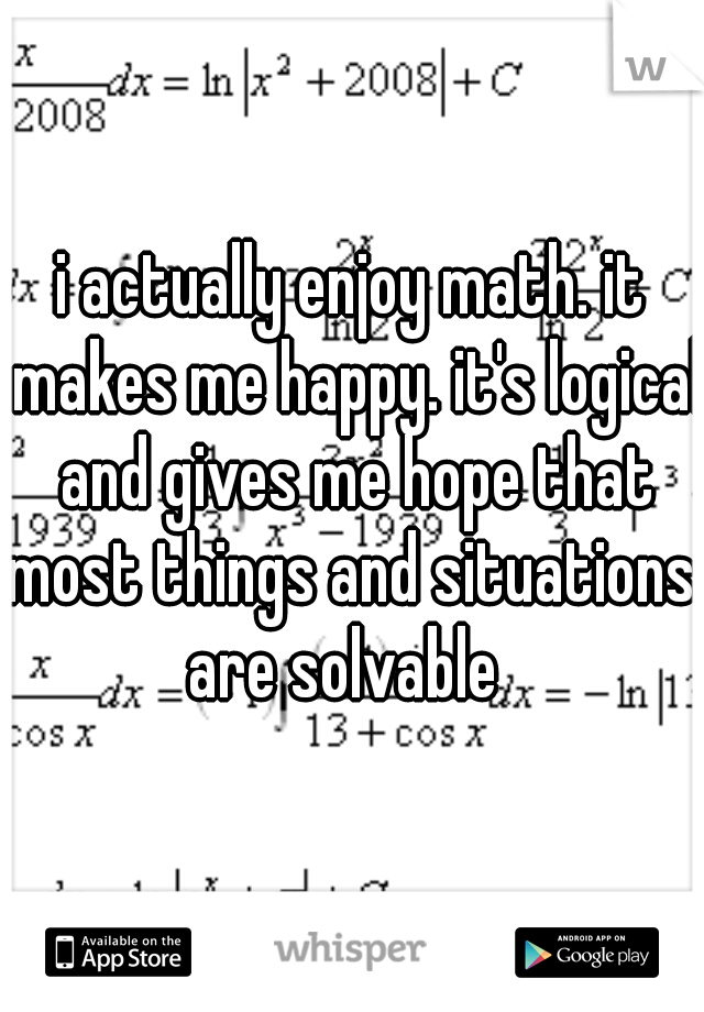 i actually enjoy math. it makes me happy. it's logical and gives me hope that most things and situations  are solvable