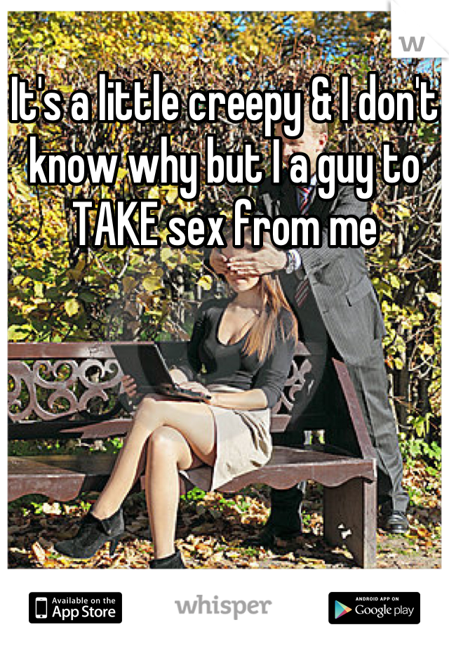 It's a little creepy & I don't know why but I a guy to TAKE sex from me