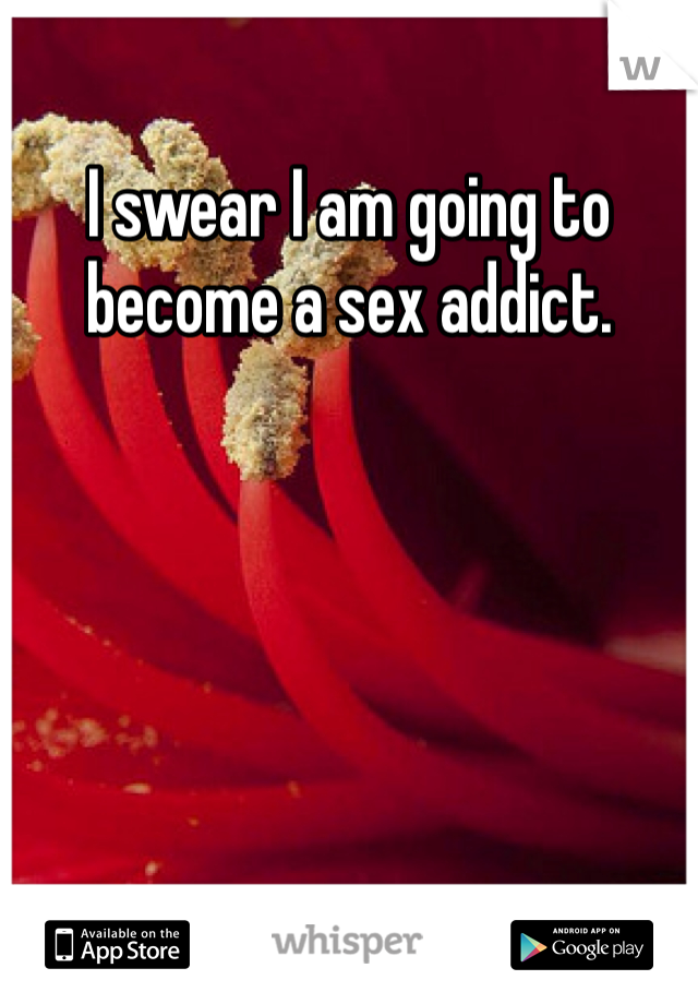 I swear I am going to become a sex addict.