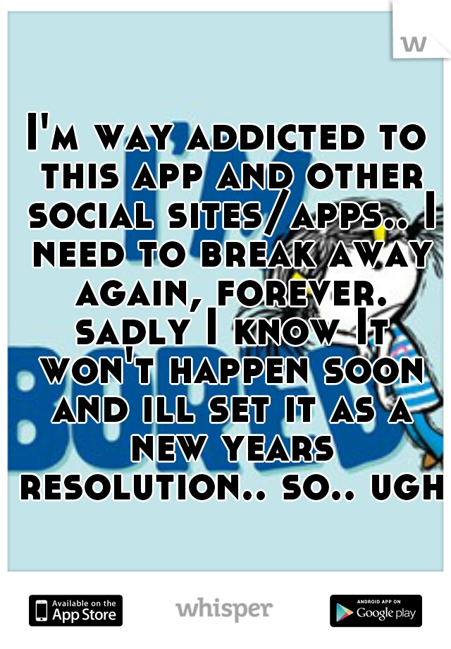 I'm way addicted to this app and other social sites/apps.. I need to break away again, forever. sadly I know It won't happen soon and ill set it as a new years resolution.. so.. ugh