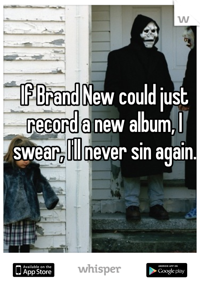 If Brand New could just record a new album, I swear, I'll never sin again.