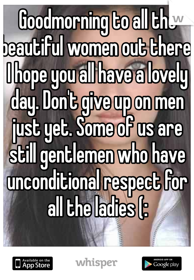 Goodmorning to all the beautiful women out there. I hope you all have a lovely day. Don't give up on men just yet. Some of us are still gentlemen who have unconditional respect for all the ladies (: