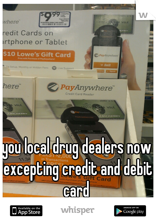 you local drug dealers now excepting credit and debit card