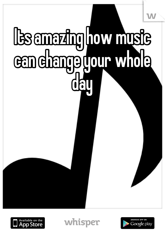 Its amazing how music can change your whole day