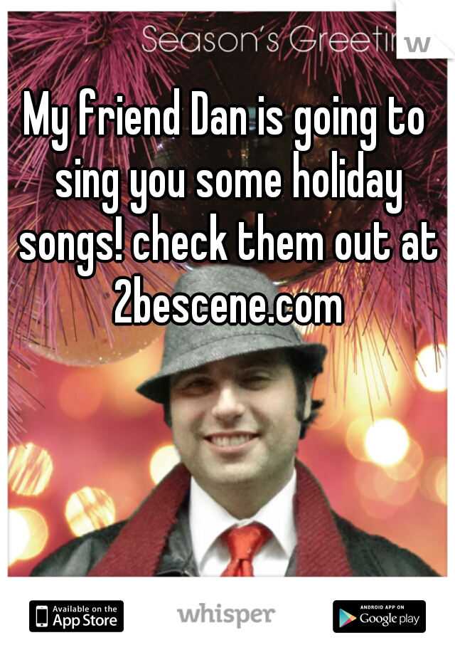 My friend Dan is going to sing you some holiday songs! check them out at 2bescene.com