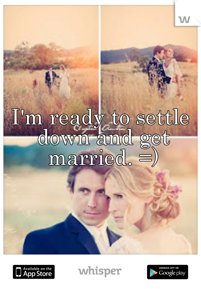I'm ready to settle down and get married. =)