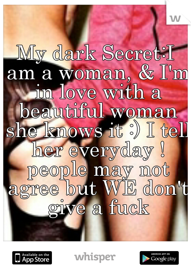 My dark Secret:I am a woman, & I'm in love with a beautiful woman she knows it :) I tell her everyday ! people may not agree but WE don't give a fuck
