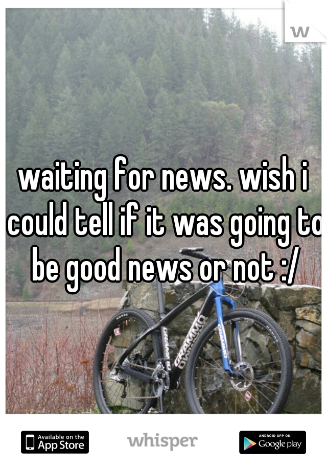 waiting for news. wish i could tell if it was going to be good news or not :/