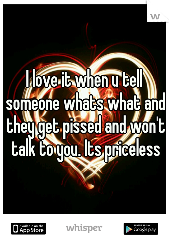 I love it when u tell someone whats what and they get pissed and won't talk to you. Its priceless