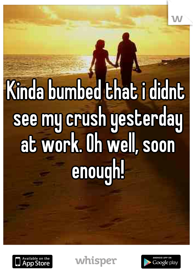 Kinda bumbed that i didnt see my crush yesterday at work. Oh well, soon enough!