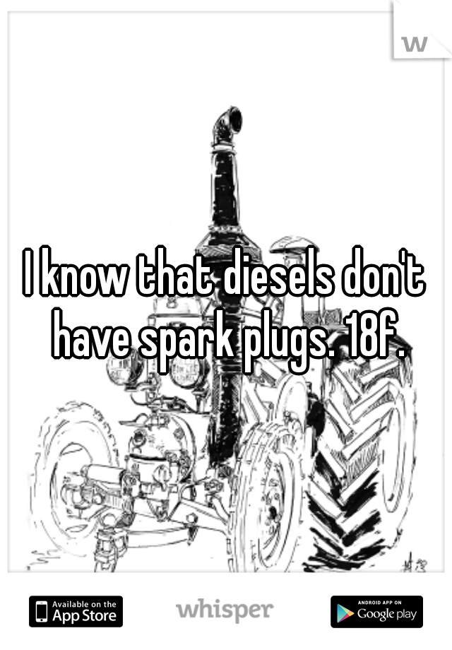 I know that diesels don't have spark plugs. 18f.