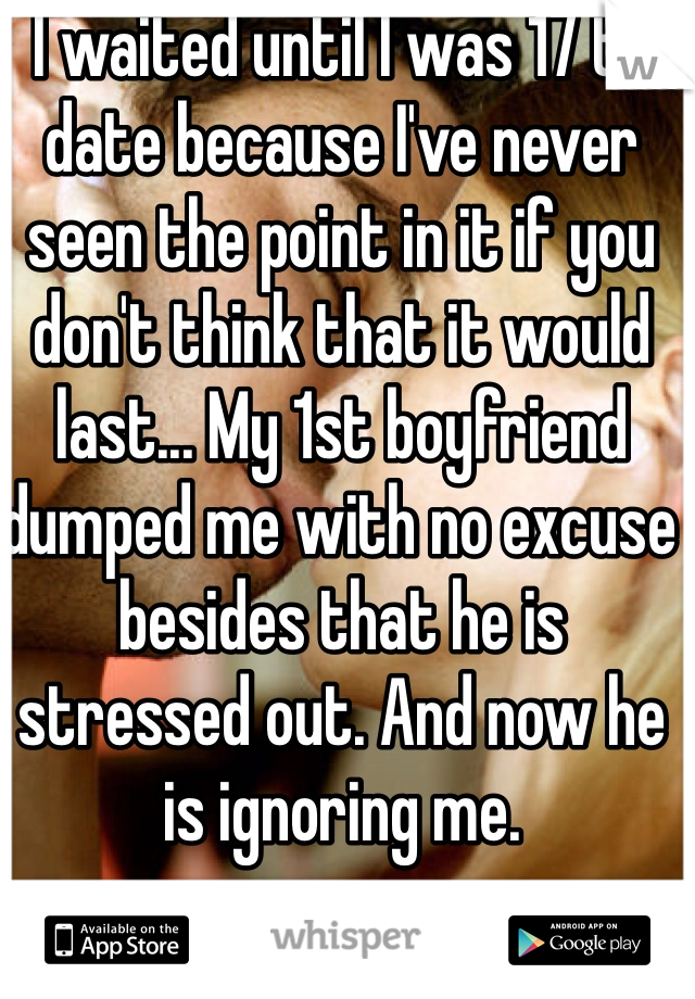I waited until I was 17 to date because I've never seen the point in it if you don't think that it would last... My 1st boyfriend dumped me with no excuse besides that he is stressed out. And now he is ignoring me.