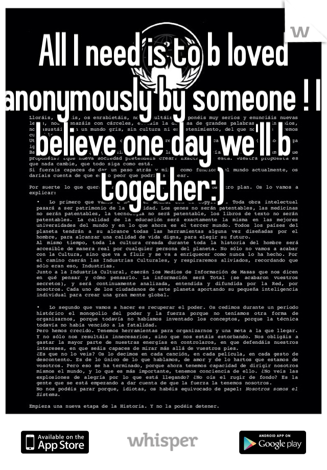 All I need is to b loved anonymously by someone ! I believe one day we'll b together:)
