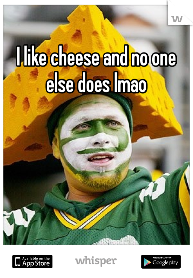 I like cheese and no one else does lmao