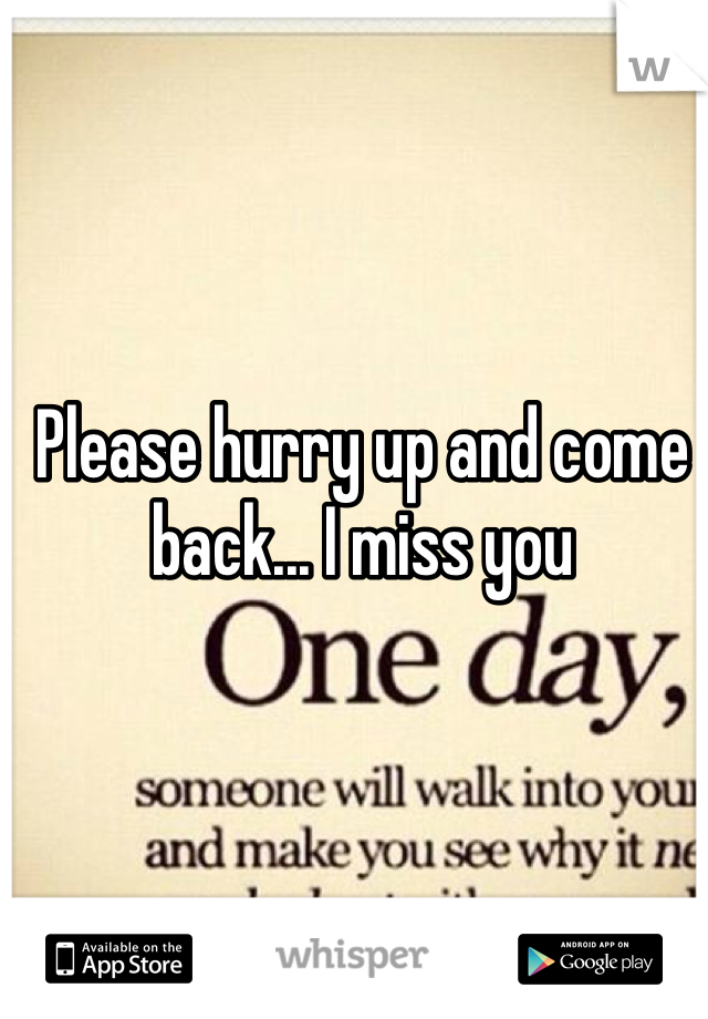 Please hurry up and come back... I miss you