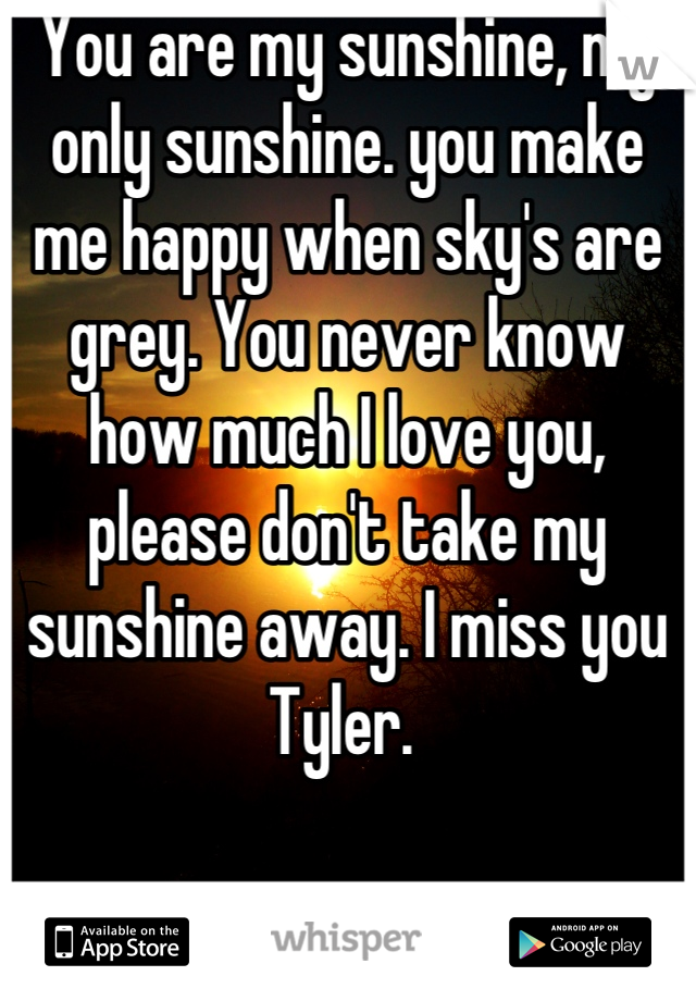 You are my sunshine, my only sunshine. you make me happy when sky's are grey. You never know how much I love you, please don't take my sunshine away. I miss you Tyler.