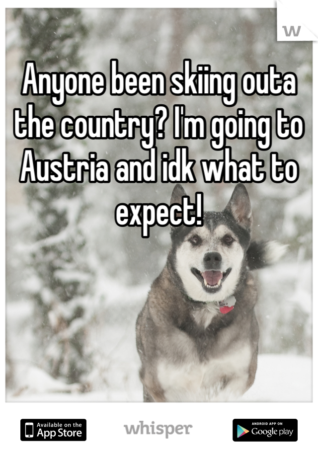 Anyone been skiing outa the country? I'm going to Austria and idk what to expect!