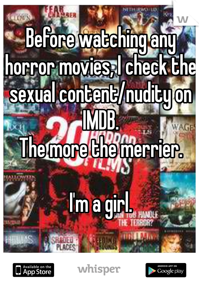 Before watching any horror movies, I check the sexual content/nudity on IMDB.  The more the merrier.   I'm a girl.