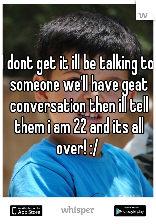 I dont get it ill be talking to someone we'll have geat conversation then ill tell them i am 22 and its all over! :/