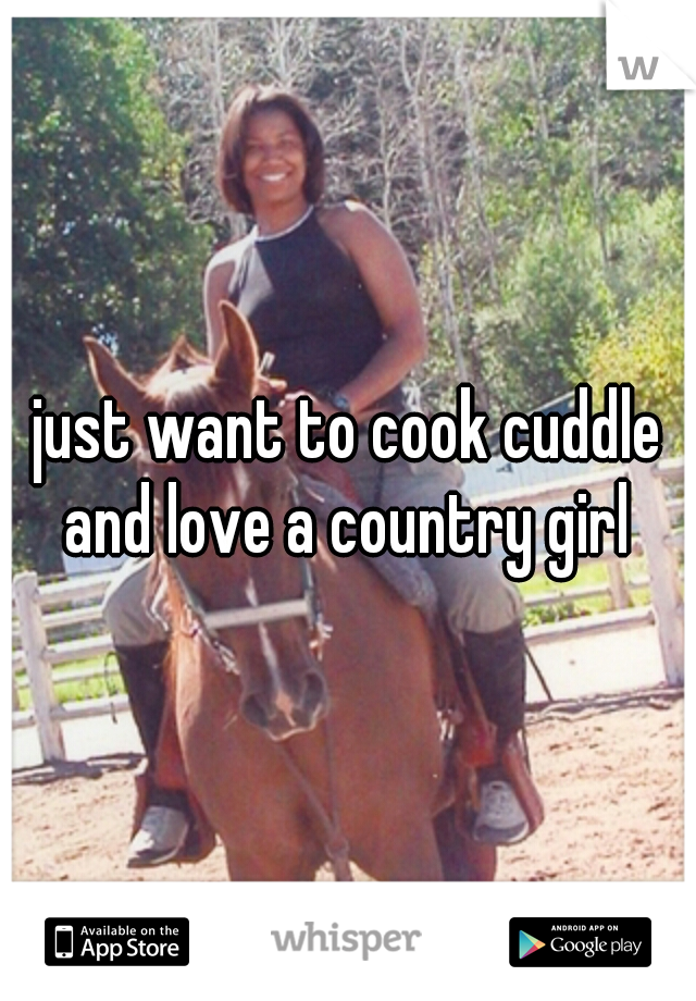 just want to cook cuddle and love a country girl