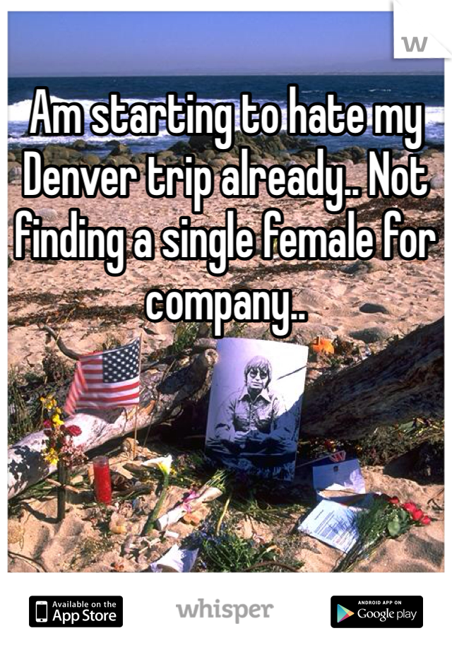 Am starting to hate my Denver trip already.. Not finding a single female for company..