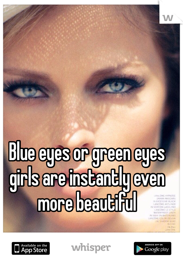 Blue eyes or green eyes girls are instantly even more beautiful