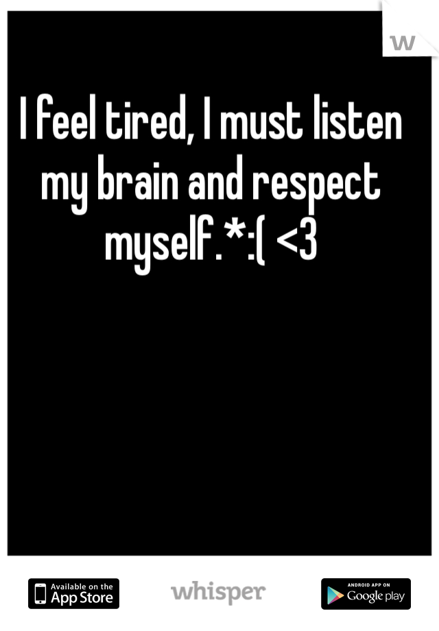 I feel tired, I must listen my brain and respect myself.*:( <3