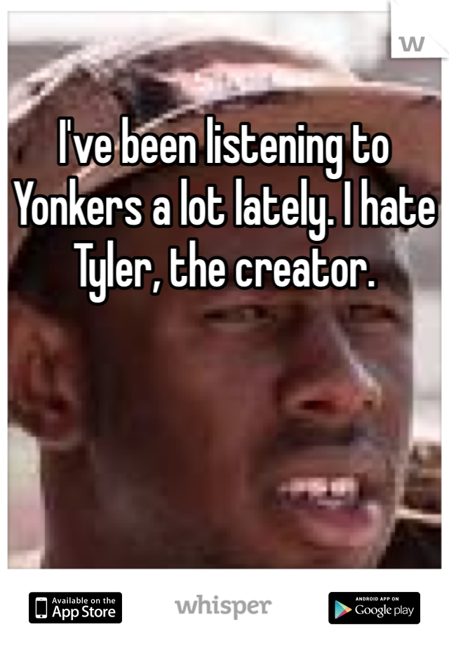 I've been listening to Yonkers a lot lately. I hate Tyler, the creator.