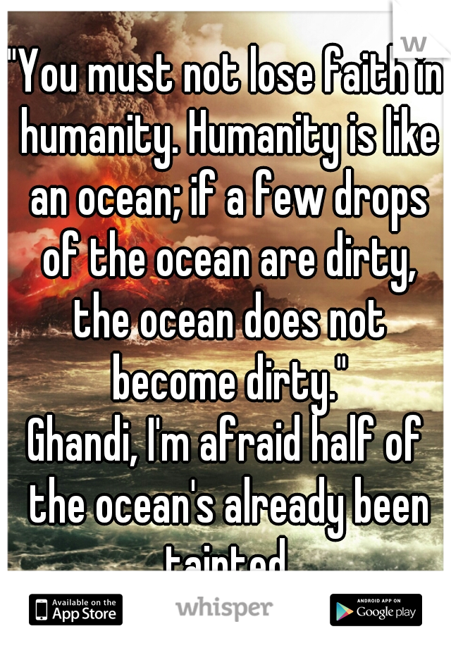 """""""You must not lose faith in humanity. Humanity is like an ocean; if a few drops of the ocean are dirty, the ocean does not become dirty.""""  Ghandi, I'm afraid half of the ocean's already been tainted."""