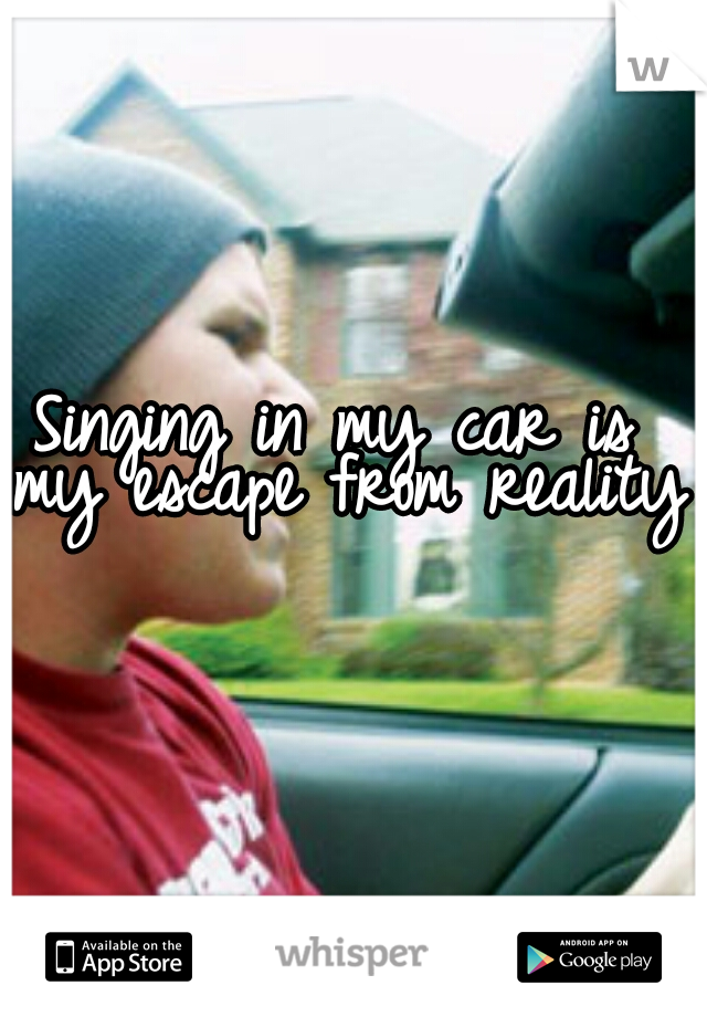 Singing in my car is  my escape from reality