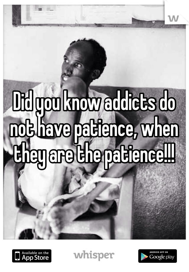 Did you know addicts do not have patience, when they are the patience!!!