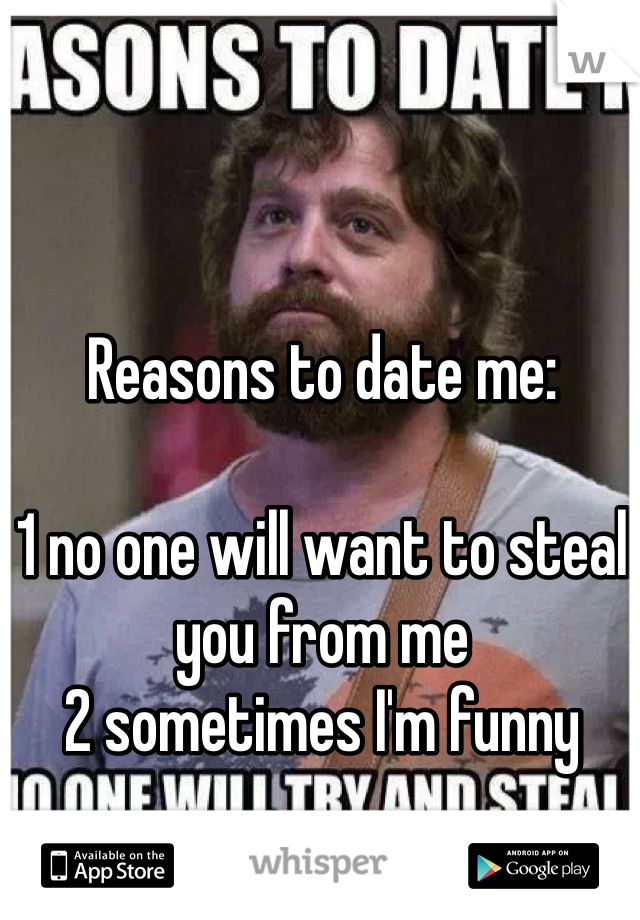 Reasons to date me:  1 no one will want to steal you from me 2 sometimes I'm funny