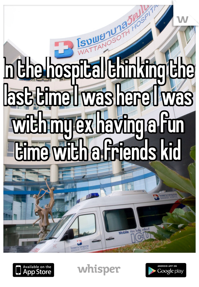 In the hospital thinking the last time I was here I was with my ex having a fun time with a friends kid