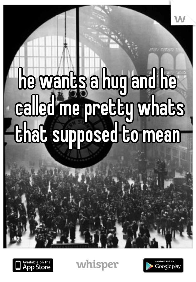 he wants a hug and he called me pretty whats that supposed to mean