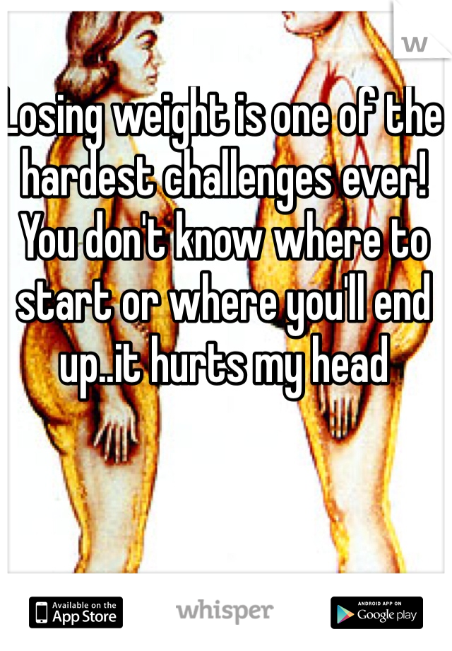 Losing weight is one of the hardest challenges ever! You don't know where to start or where you'll end up..it hurts my head