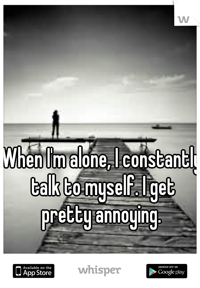 When I'm alone, I constantly talk to myself. I get pretty annoying.
